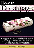 How to Decoupage: A Beginner's Essential Guide to Getting Started in the Art of Decoupage Decoration (English Edition)