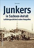 Junkers in Sachsen-Anhalt. Luftfahrt- und Technikgeschichte aus Dessau und Köthen in alten Fotografien. Flugzeug-geschichte mit Ju 52, F 13, ... Lufthansa (Sutton - Bilder der Luftfahrt)