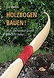 Holzbogen bauen!: Was ich vorher gerne gewusst hätte...